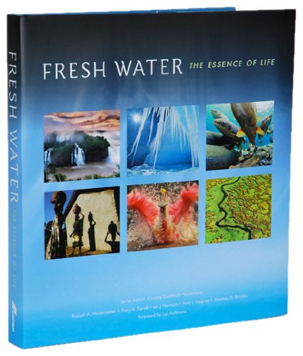 Fresh Water: The Essence of Life (Hardback): R.A. Mittermeier, T.A. Farrell, I. J. Harrison