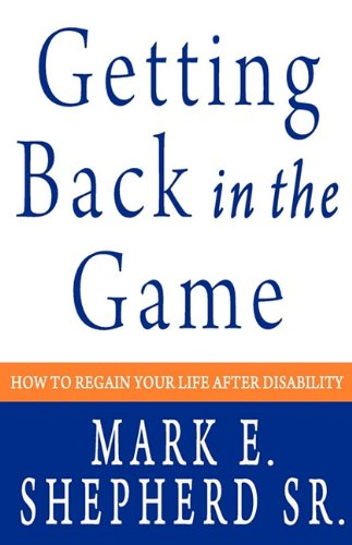 Getting Back in the Game: How to Regain Your Life After Disability: Mark E. Shepherd Sr