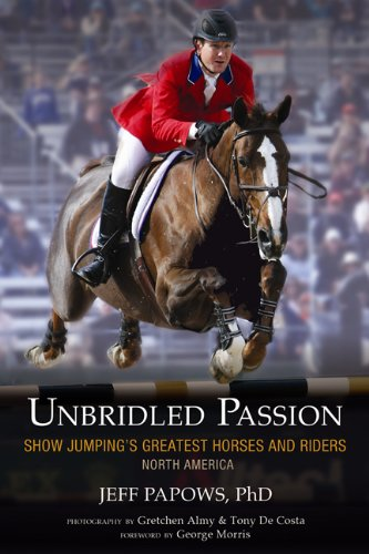 UNBRIDLED PASSION. Show Jumping's Greatest Horses And Riders- North America.: Papows, Jeff.