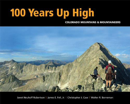 100 Years Up High: Colorado Mountains & Mountaineers: Robertson, Janet Neuhoff, and Fell, James...