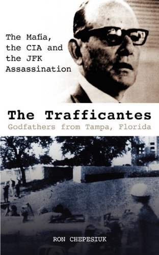 The Trafficantes, Godfathers from Tampa, Florida: The Mafia, the CIA and the JFK Assassination: ...