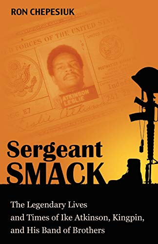 Sergeant Smack The Legendary Lives and Times of Ike Atkinson, Kingpin, and His Band of Brothers: ...