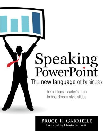 Speaking PowerPoint: The New Language of Business: Bruce R. Gabrielle