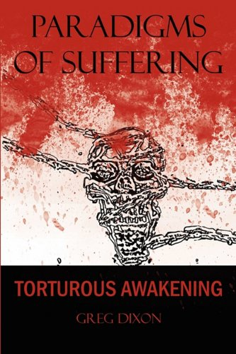 Paradigms of Suffering Torturous Awakening: Greg Dixon