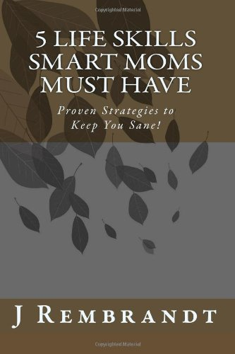 9780984249305: 5 Life Skills Smart Moms Must Have: Proven Strategies to Keep You Sane!
