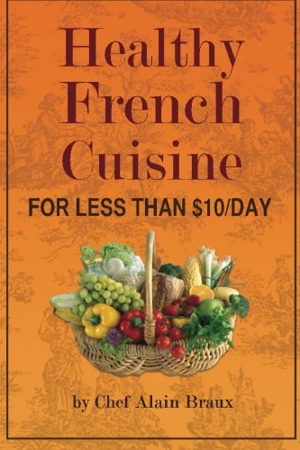 9780984288328: Healthy French Cuisine for Less Than $10/Day: Chef Alain Braux