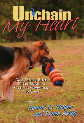 9780984289707: Unchain My Heart: Dogs Deserve Better Rescue Stories of Courage, Compassion, and Caring