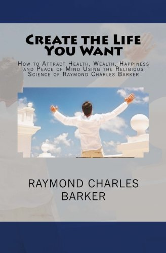 9780984304097: Create the Life You Want: How to Attract Health, Wealth, Happiness and Peace of Mind Using the Religious Science of Raymond Charles Barker