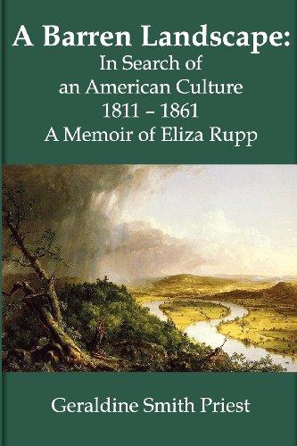 A BARREN LANDSCAPE In Search of an American Culture 1811 - 1861; A Memoir of Eliza Rupp: Priest, ...