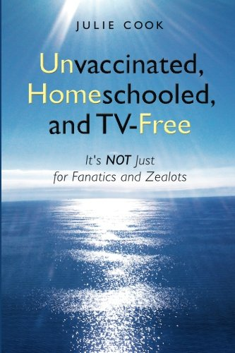 9780984305001: Unvaccinated, Homeschooled, and TV-Free: It's Not Just for Fanatics and Zealots