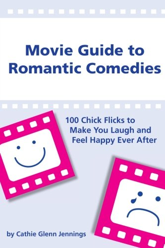 Movie Guide to Romantic Comedies: 100 Chick Flicks That Make You Laugh and Feel Happy Ever After: ...