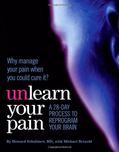 Unlearn Your Pain: Howard Schubiner MD; Michael Betzold