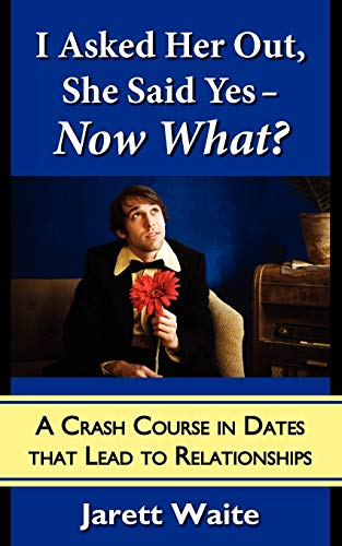9780984354009: I Asked Her Out, She Said Yes - Now What? A Crash Course in Dates That Lead to Relationships