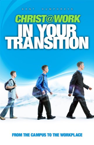 Christ @ Work, in Your Transition : From the Campus to the Workplace: Kent Humphreys