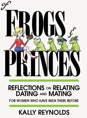 Of Frogs and Princes - Reflections on Relating, Dating and Mating (For Women Who Have Been There ...