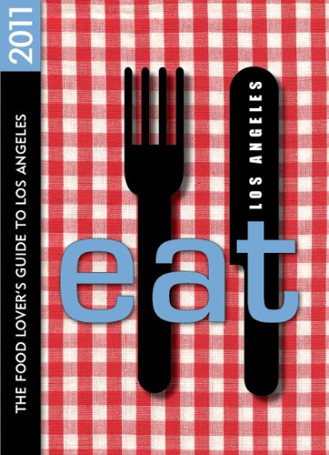 EAT: Los Angeles 2011: The Food Lover's Guide to Los Angeles (Eat Los Angeles: The Food Lovers ...