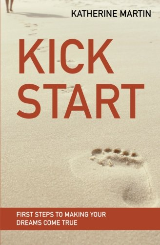 9780984464036: Kick Start: First Steps to Making Your Dreams Come True