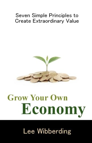 9780984469222: Grow Your Own Economy: Seven Simple Principles to Create Extraordinary Value