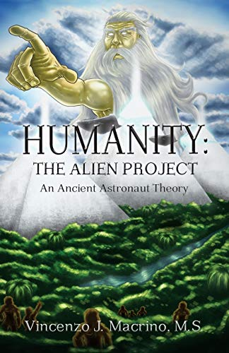 Humanity: The Alien Project An Ancient Astronaut Theory: Macrino, Vincenzo J