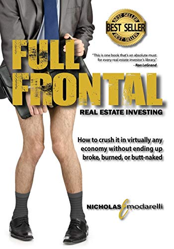 9780984475742: Full Frontal Real Estate Investing: How to crush it in virtually any economy without ending up broke, burned, or butt-naked