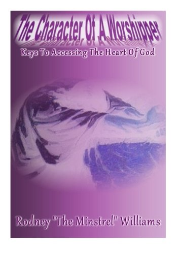 9780984478378: The Character Of A Worshipper: Keys To Accessing The Heart Of God (Volume 1)
