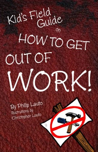 Kids Field Guide on How to Get Out of Work: Philip Lauto