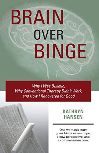 Brain over Binge: Why I Was Bulimic, Why Conventional Therapy Didn't Work, and How I Recovered...
