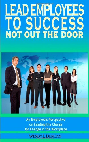 9780984483884: Lead Employees to Success - Not out the door, An employee's perspective on leading the charge for change in the workplace