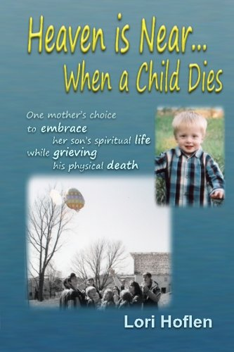 9780984500703: Heaven is Near When a Child Dies: One mother's choice to embrace her son's spiritual life while grieving his physical death.