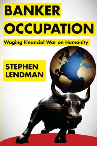 9780984525584: Banker Occupation: Waging Financial War on Humanity