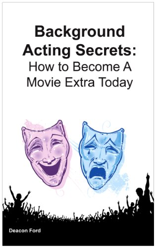 Background Acting Secrets: How to Become a Movie Extra Today: Deacon Ford