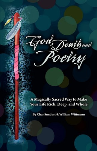 9780984538003: God, Death, and Poetry: A Magically Sacred Way to Make Your Life Rich, Deep, and Whole