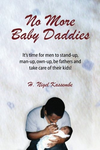 No More Baby Daddies: Its Time for Men to Stand-Up, Man-Up, Own-Up, Be Fathers and Take Care of ...