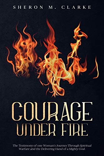 9780984542826: Courage Under Fire: The Testimony of one Woman's Journey Through Spiritual Warfare and the Delivering Hand of a Mighty God.