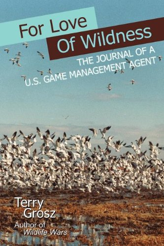 For Love of Wildness: The Journal of A U.S. Game Management Agent: Grosz, Terry