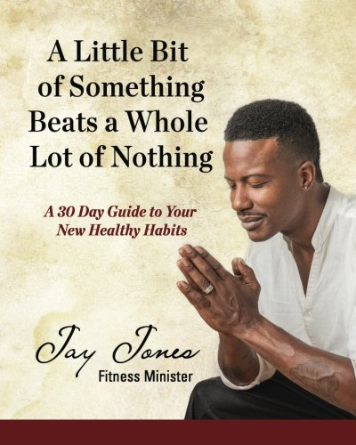9780984603558: A Little Bit of Something Beats a Whole Lot of Nothing: A 30 Day Guide to Your New Health Habits