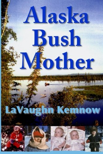 9780984616466: Alaska Bush Mother: A true account of a young mother facing the challenges of raising a family on an Alaskan homestead in the 1950s and 1960s
