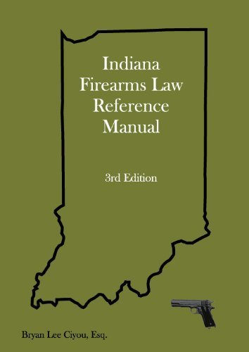 Indiana Firearms Law Reference Manual, Third Edition: Bryan Lee Ciyou