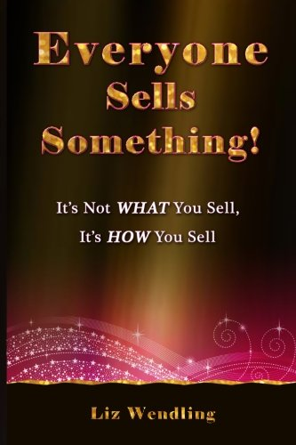 9780984676644: Everyone Sells Something!: It's Not What You Sell, It's How You Sell