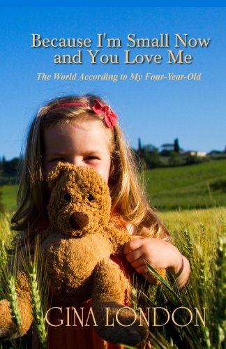 9780984678563: Because I'm Small Now And You Love Me: The World According To My Four-Year-Old