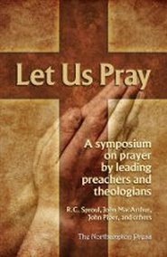 Let Us Pray a Symposium on Prayer By Leading Preachers and Theologians: R.C. Sproul John MacArthur ...