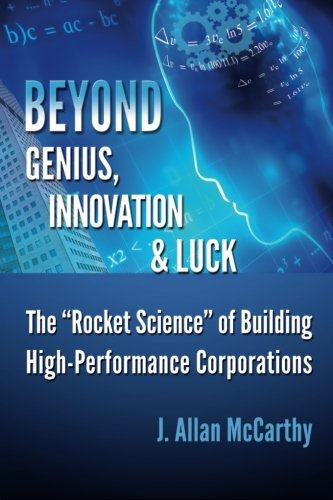 """9780984723805: Beyond Genius, Innovation & Luck: The """"Rocket Science"""" of Building High-Performance Corporations"""