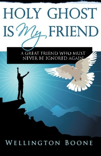 Holy Ghost Is My Friend: A Great Friend Who Must Never Be Ignored Again (9780984782109) by Boone, Wellington