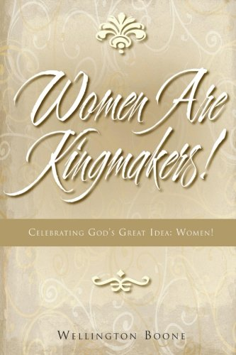 Women Are Kingmakers!: Celebrating God's Great Idea: Women! (9780984782161) by Boone, Wellington