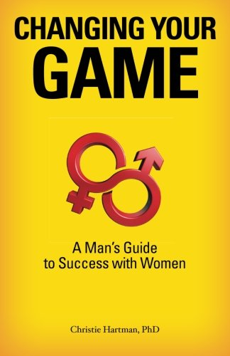 9780984826216: Changing Your Game: A Man's Guide to Success With Women
