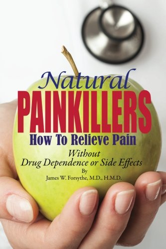 Natural Painkillers: Without Drug Dependence or Side Effects: James W Forsythe MD
