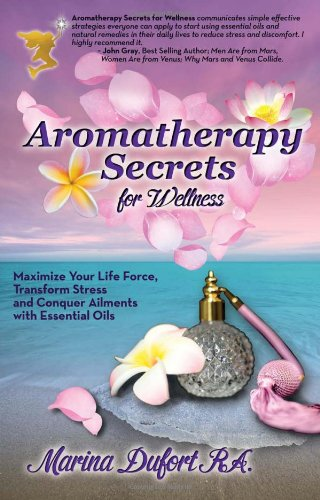 Aromatherapy Secrets for Wellness: Maximize Your Life Force, Transform Stress and Conquer Ailments ...