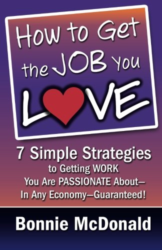 9780984846269: How to Get the Job You Love: 7 Simple Strategies to Getting Work You Are Passionate About-In Any Economy-Guaranteed!
