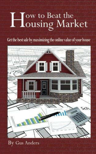 9780984855704: How to Beat the Housing Market: Get the best sale by maximizing the online value of your house