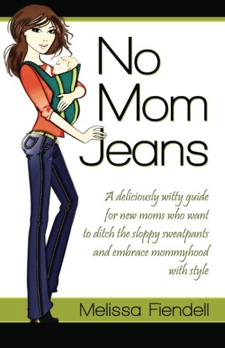 9780984868919: No Mom Jeans: A deliciously witty guide for new moms who want to ditch the sloppy sweatpants and embrace mommyhood with style